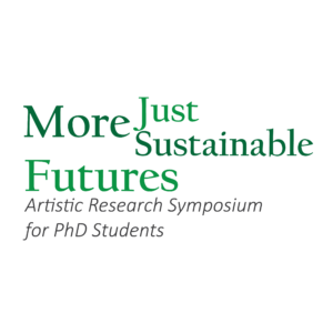 More Just, More Sustainable Futures 1.0: Artistic Research Symposium for PhD Students